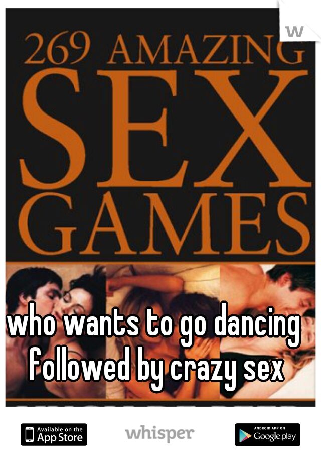 who wants to go dancing followed by crazy sex