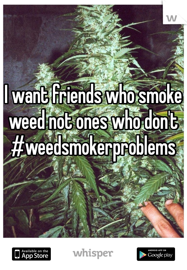 I want friends who smoke weed not ones who don't #weedsmokerproblems