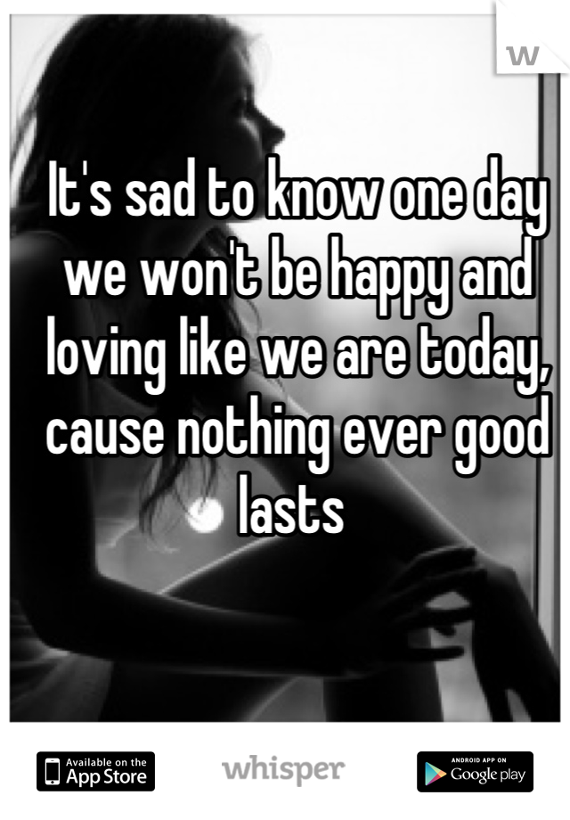 It's sad to know one day we won't be happy and loving like we are today, cause nothing ever good lasts