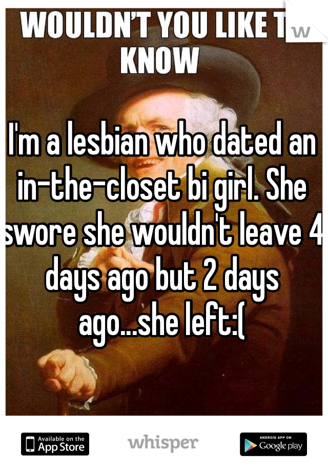 I'm a lesbian who dated an in-the-closet bi girl. She swore she wouldn't leave 4 days ago but 2 days ago...she left:(