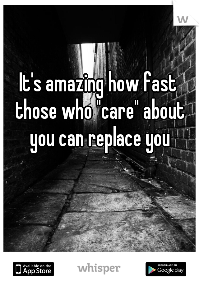 """It's amazing how fast those who """"care"""" about you can replace you"""