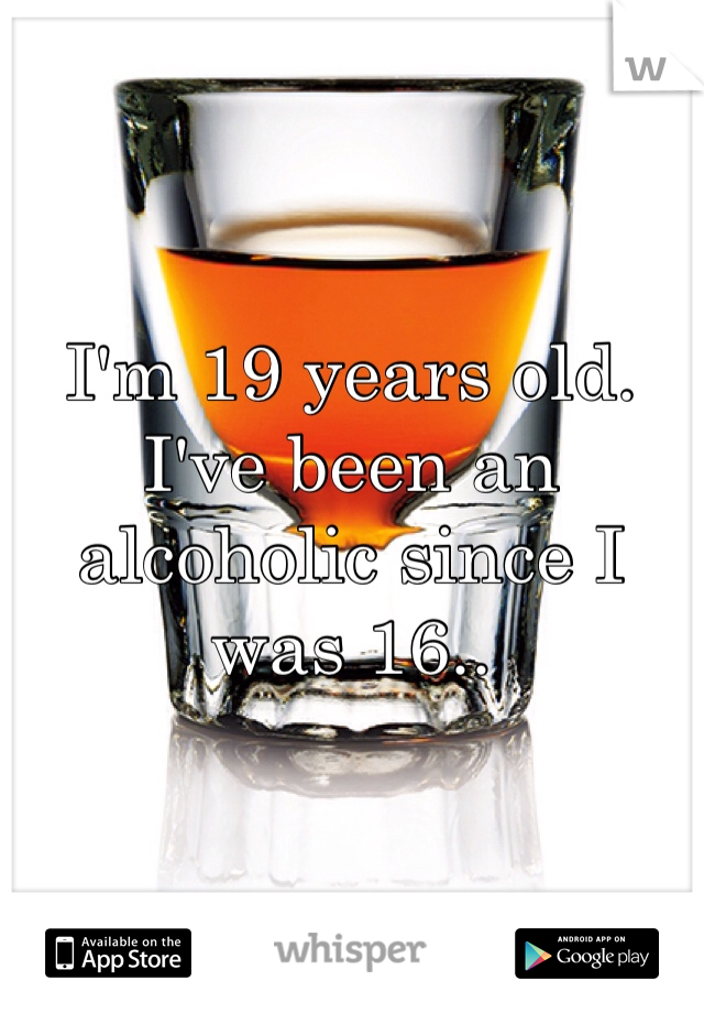 I'm 19 years old. I've been an alcoholic since I was 16..