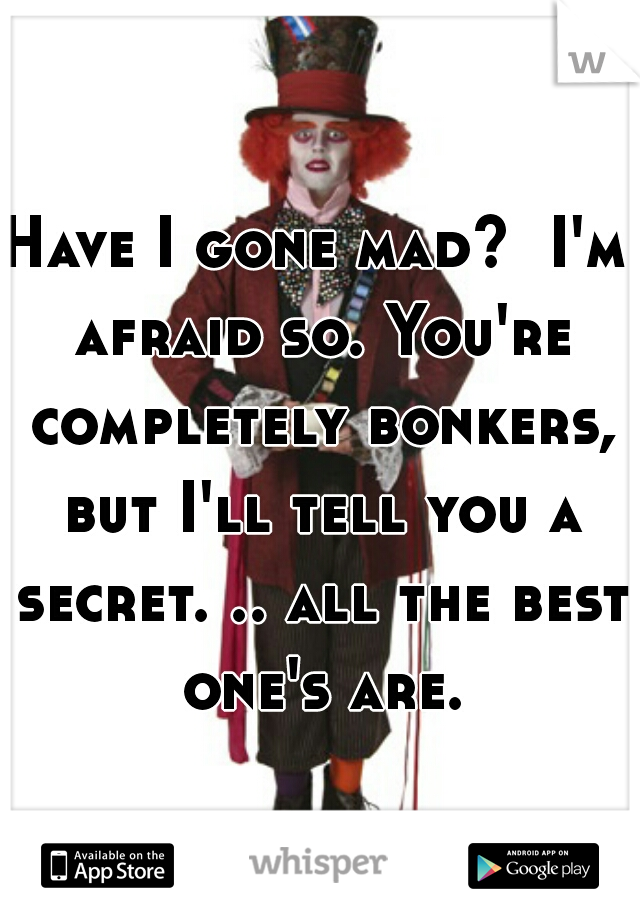 Have I gone mad?  I'm afraid so. You're completely bonkers, but I'll tell you a secret. .. all the best one's are.