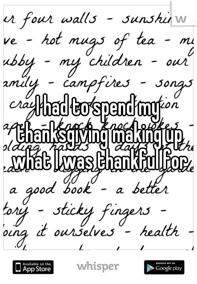 I had to spend my thanksgiving making up what I was thankful for
