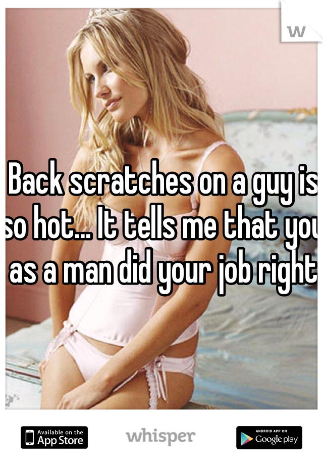 Back scratches on a guy is so hot... It tells me that you as a man did your job right