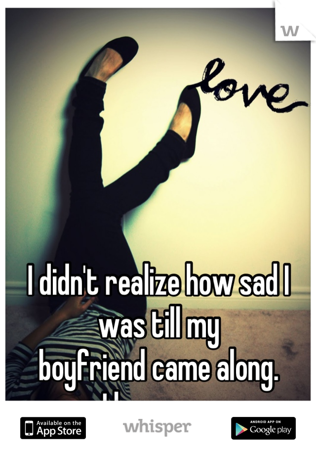 I didn't realize how sad I was till my  boyfriend came along.  I love you.