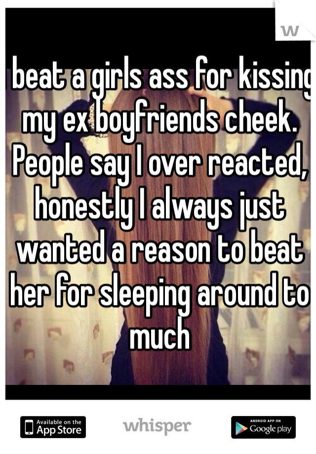 I beat a girls ass for kissing my ex boyfriends cheek. People say I over reacted, honestly I always just wanted a reason to beat her for sleeping around to much