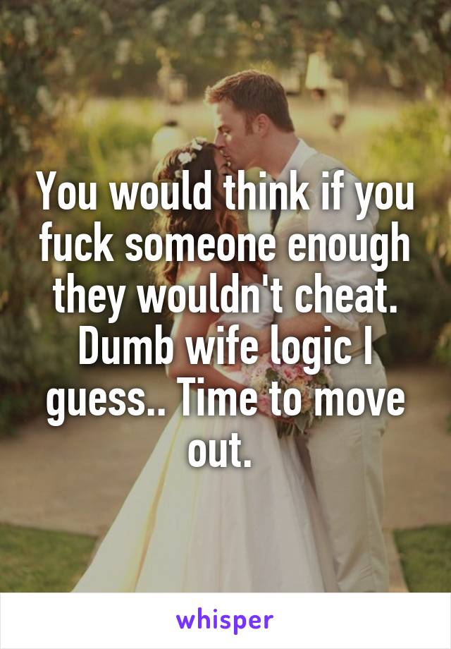 You would think if you fuck someone enough they wouldn't cheat. Dumb wife logic I guess.. Time to move out.