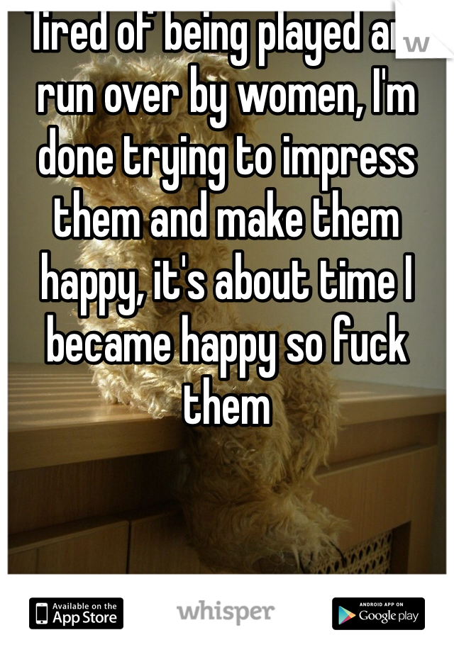 Tired of being played and run over by women, I'm done trying to impress them and make them happy, it's about time I became happy so fuck them
