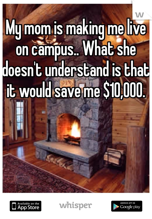 My mom is making me live on campus.. What she doesn't understand is that it would save me $10,000.