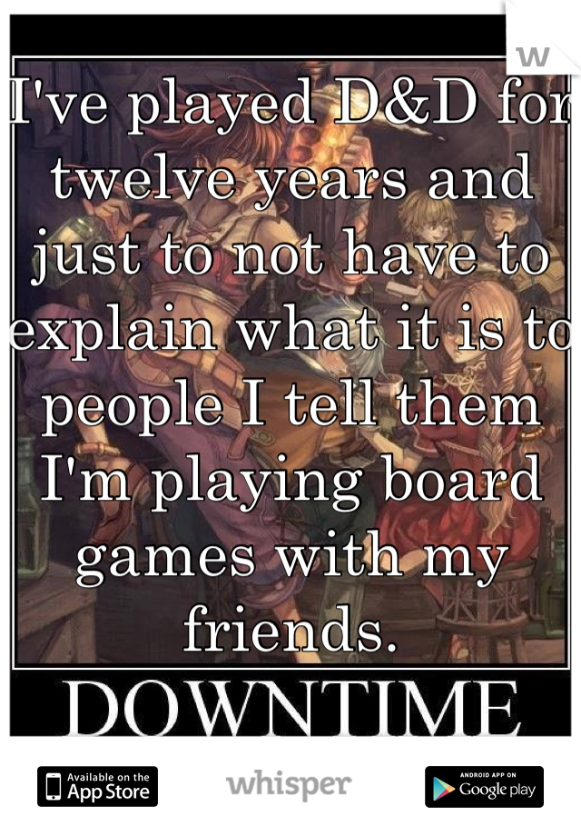 I've played D&D for twelve years and just to not have to explain what it is to people I tell them I'm playing board games with my friends.