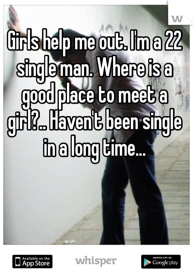 Girls help me out. I'm a 22 single man. Where is a good place to meet a girl?.. Haven't been single in a long time...