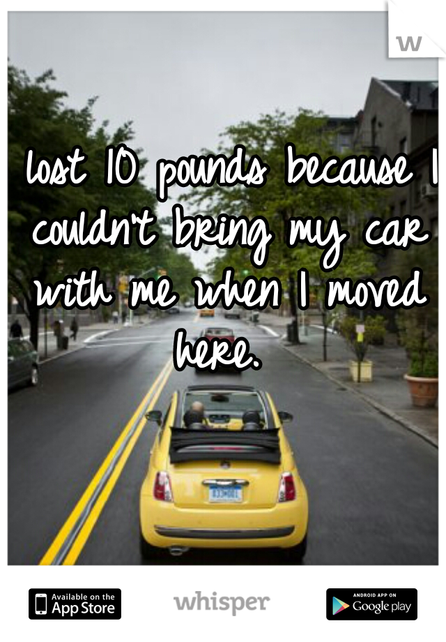I lost 10 pounds because I couldn't bring my car with me when I moved here.