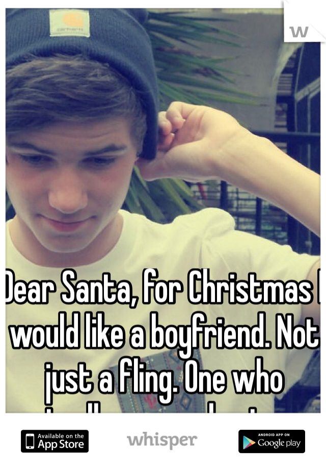Dear Santa, for Christmas I would like a boyfriend. Not just a fling. One who actually cares about me.
