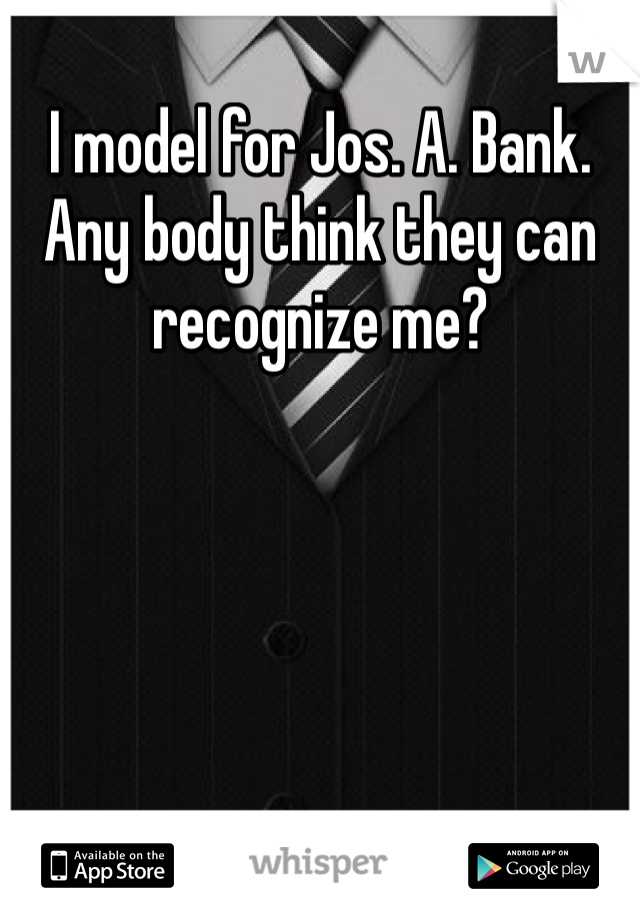 I model for Jos. A. Bank. Any body think they can recognize me?
