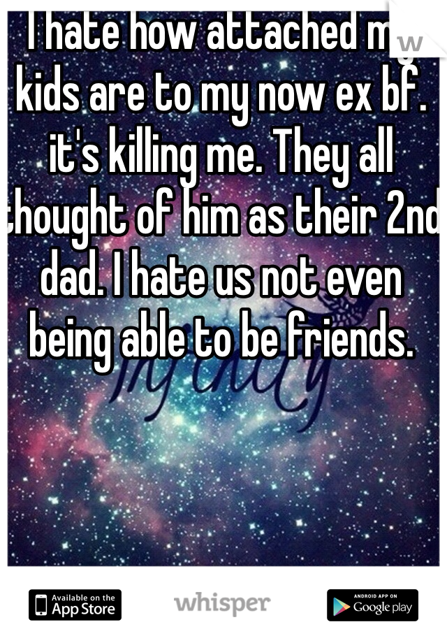 I hate how attached my kids are to my now ex bf. it's killing me. They all thought of him as their 2nd dad. I hate us not even being able to be friends.
