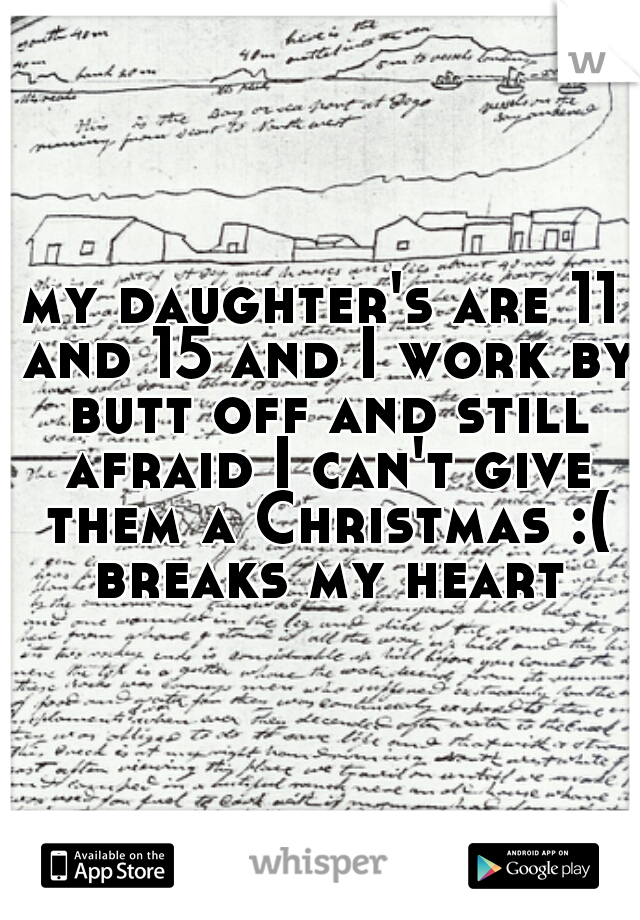 my daughter's are 11 and 15 and I work by butt off and still afraid I can't give them a Christmas :( breaks my heart