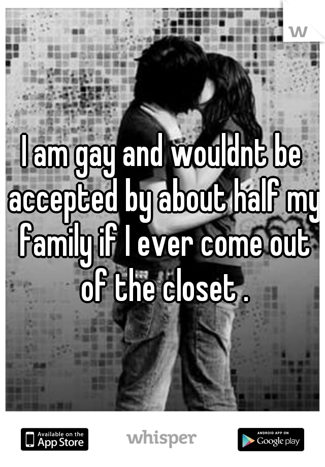 I am gay and wouldnt be accepted by about half my family if I ever come out of the closet .