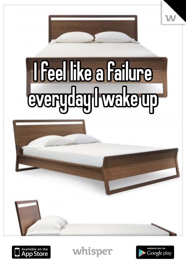 I feel like a failure everyday I wake up