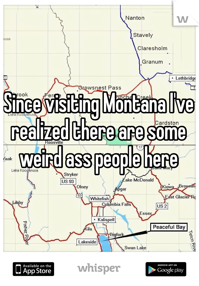 Since visiting Montana I've realized there are some weird ass people here