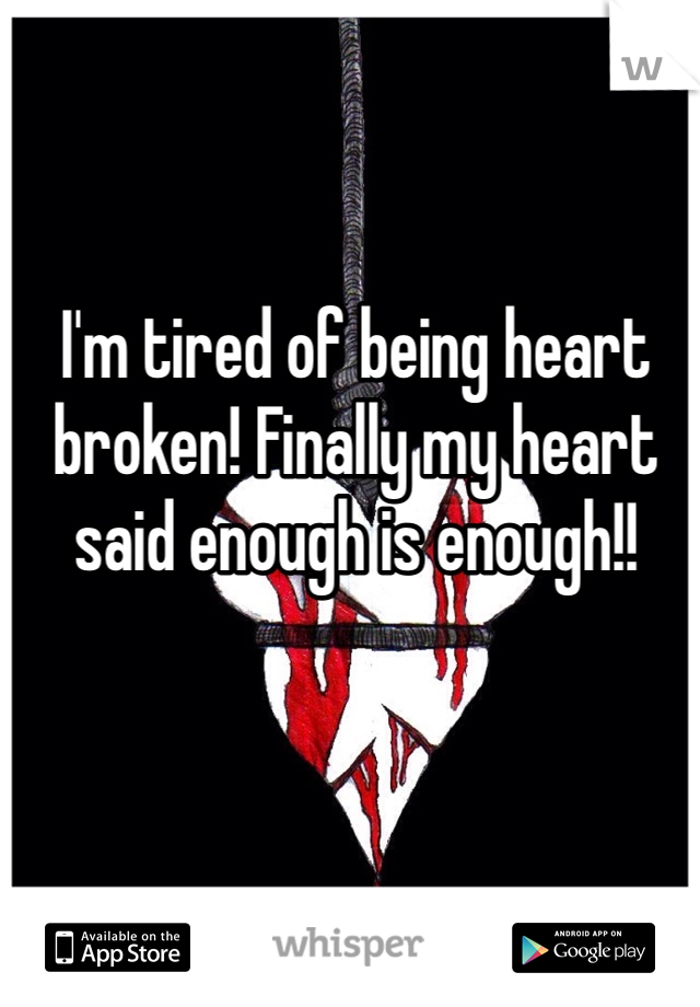 I'm tired of being heart broken! Finally my heart said enough is enough!!