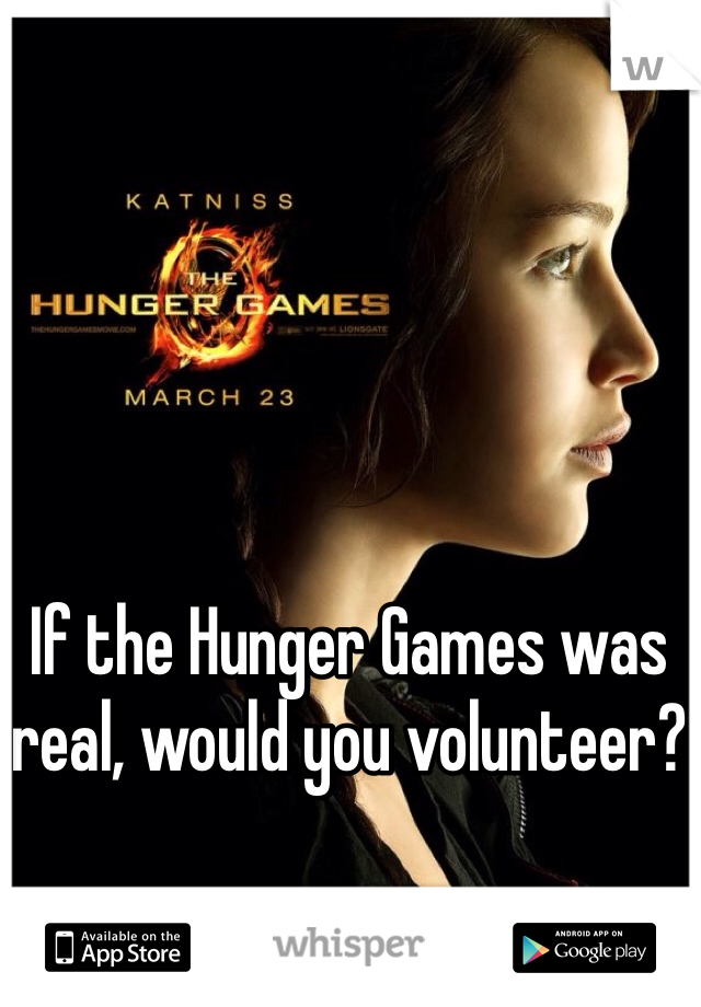 If the Hunger Games was real, would you volunteer?
