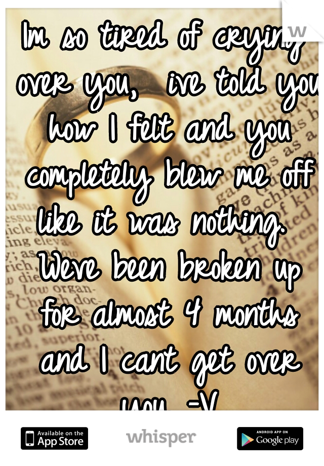 Im so tired of crying over you,  ive told you how I felt and you completely blew me off like it was nothing.  Weve been broken up for almost 4 months and I cant get over you. -V