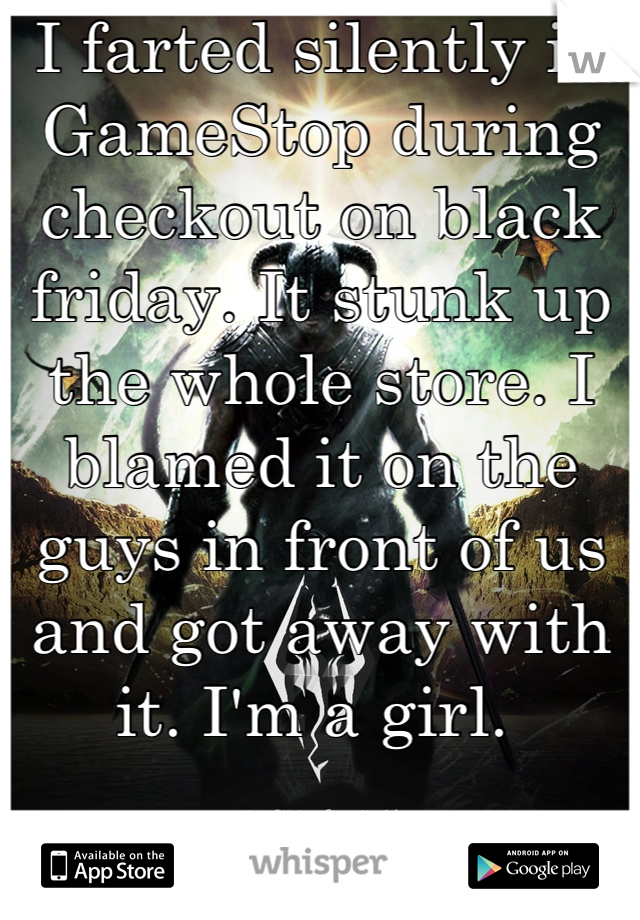 I farted silently in GameStop during checkout on black friday. It stunk up the whole store. I blamed it on the guys in front of us and got away with it. I'm a girl.