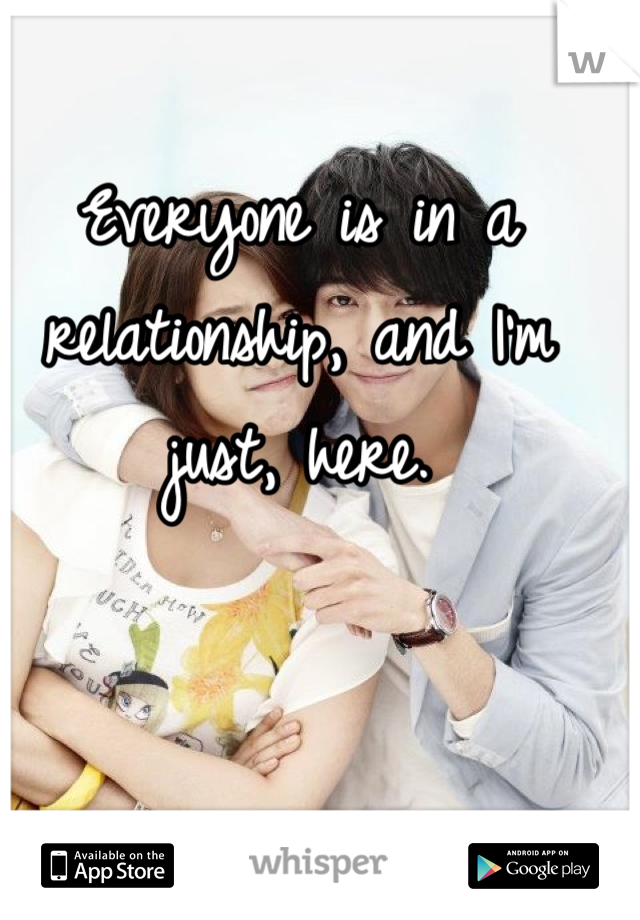 Everyone is in a relationship, and I'm just, here.