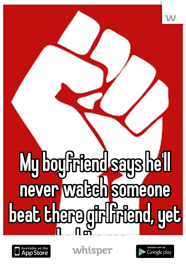 My boyfriend says he'll never watch someone beat there girlfriend, yet he hits me..