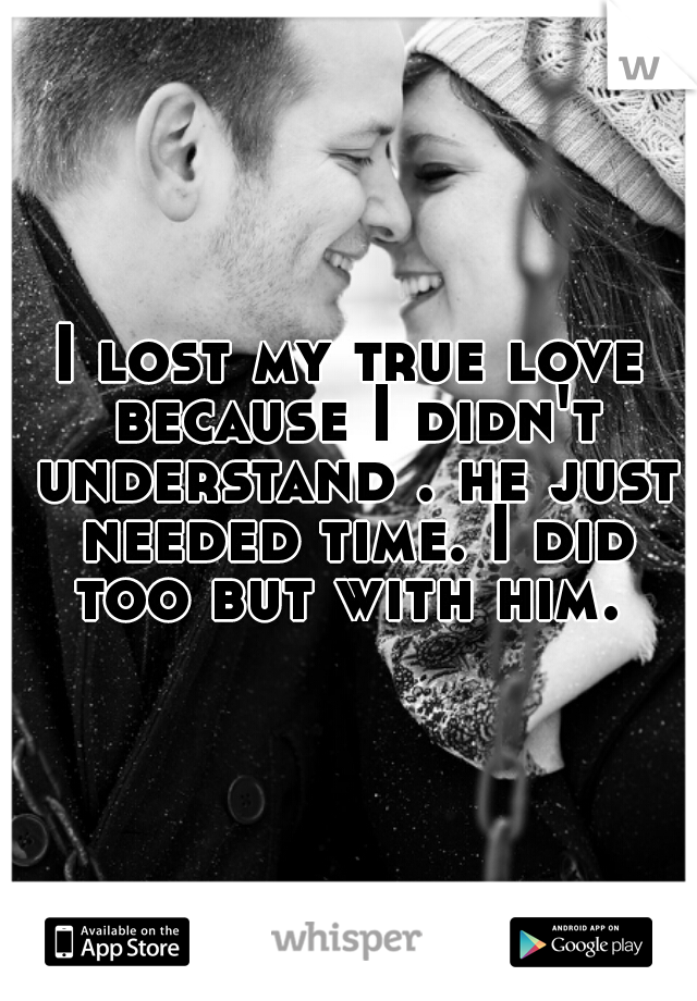 I lost my true love because I didn't understand . he just needed time. I did too but with him.