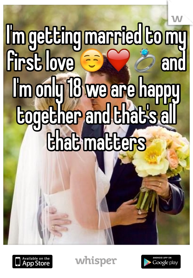 I'm getting married to my first love ☺️❤️💍 and I'm only 18 we are happy together and that's all that matters