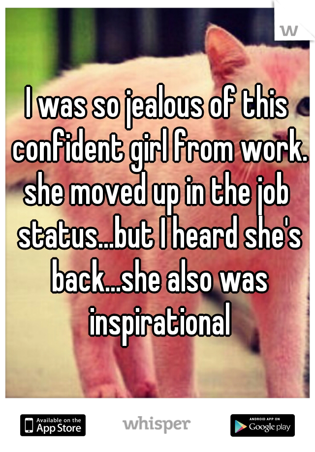 I was so jealous of this confident girl from work. she moved up in the job status...but I heard she's back...she also was inspirational