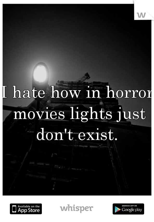 I hate how in horror movies lights just don't exist.