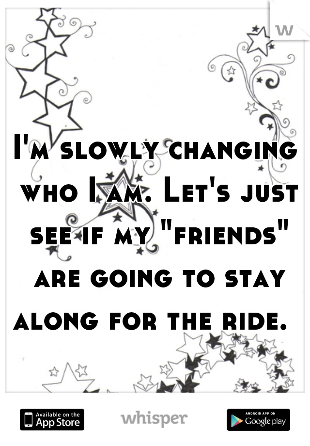 """I'm slowly changing who I am. Let's just see if my """"friends"""" are going to stay along for the ride."""