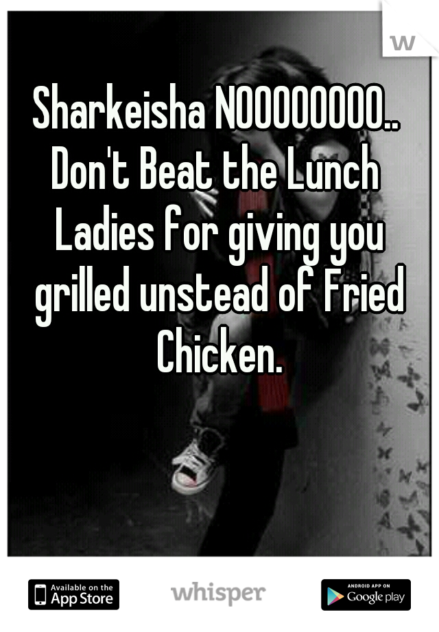 Sharkeisha NOOOOOOOO..  Don't Beat the Lunch Ladies for giving you grilled unstead of Fried Chicken.