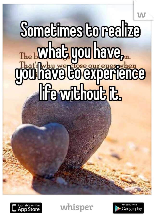 Sometimes to realize what you have,  you have to experience life without it.