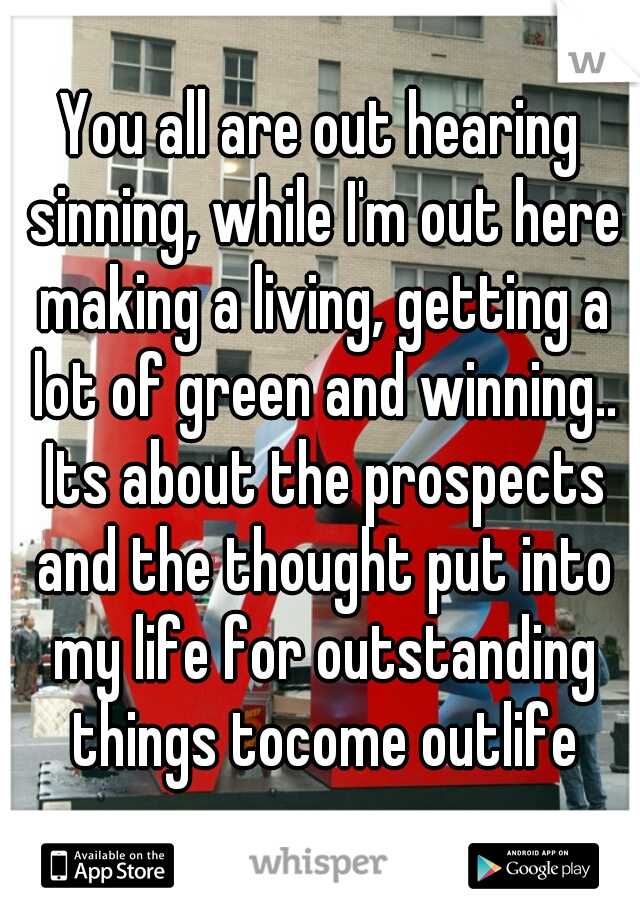 You all are out hearing sinning, while I'm out here making a living, getting a lot of green and winning.. Its about the prospects and the thought put into my life for outstanding things tocome outlife