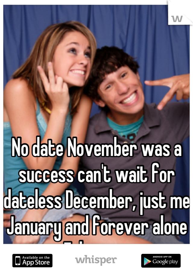 No date November was a success can't wait for dateless December, just me January and forever alone February