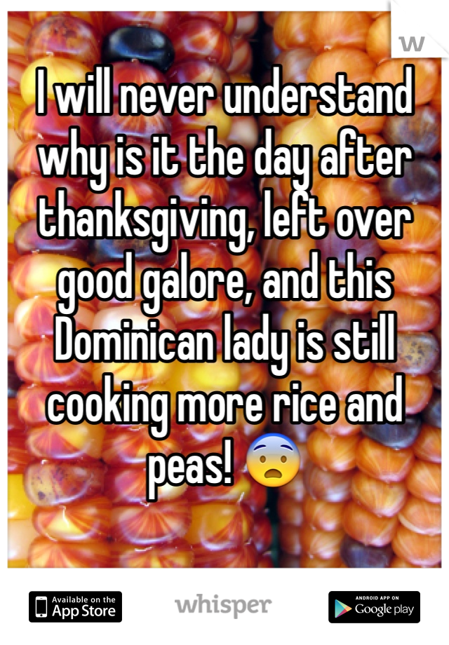 I will never understand why is it the day after thanksgiving, left over good galore, and this Dominican lady is still cooking more rice and peas! 😨