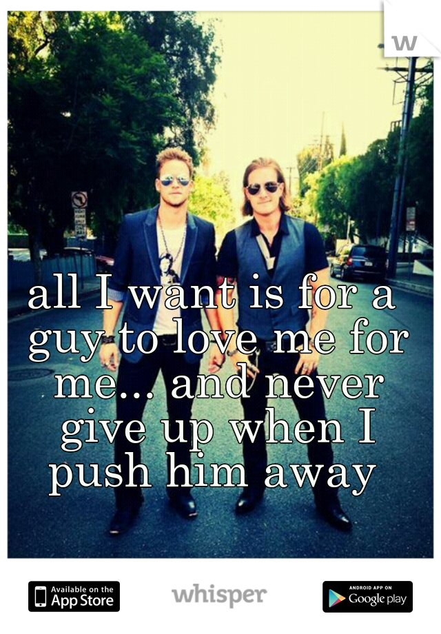 all I want is for a guy to love me for me... and never give up when I push him away