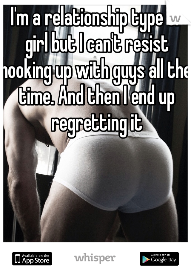 I'm a relationship type of girl but I can't resist hooking up with guys all the time. And then I end up regretting it