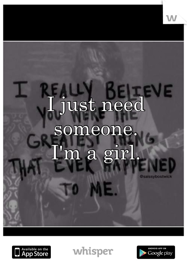 I just need someone. I'm a girl.