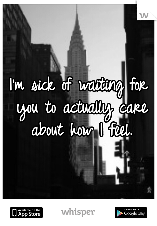 I'm sick of waiting for you to actually care about how I feel.