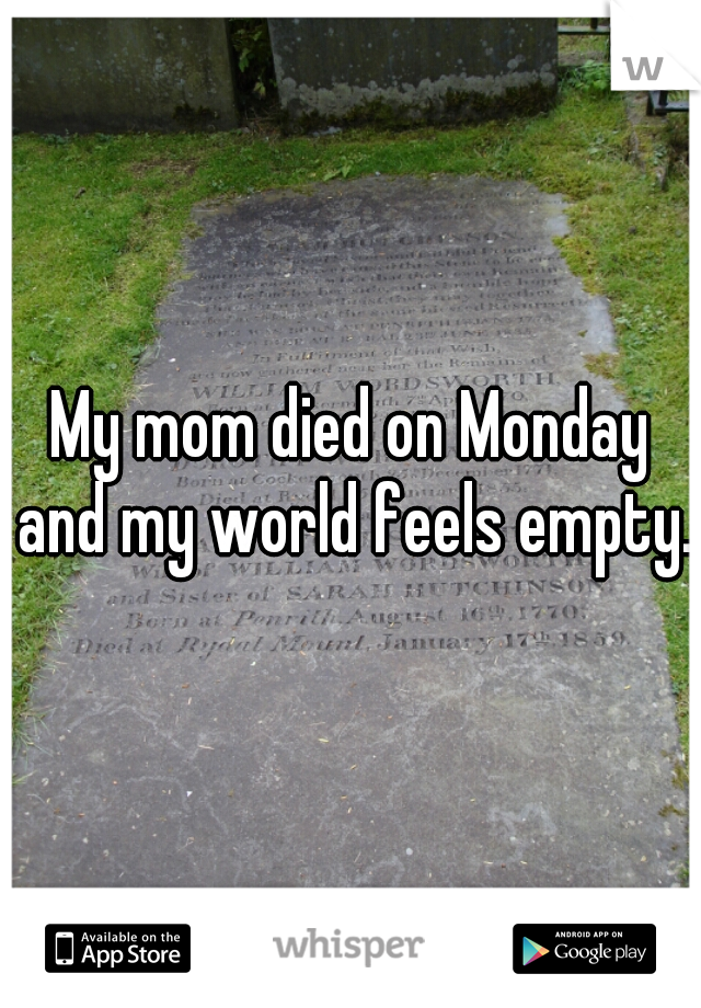 My mom died on Monday and my world feels empty.