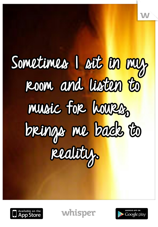 Sometimes I sit in my room and listen to music for hours,  brings me back to reality.