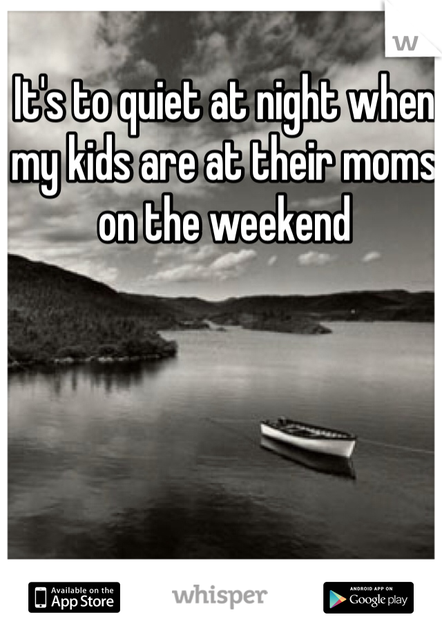 It's to quiet at night when my kids are at their moms on the weekend