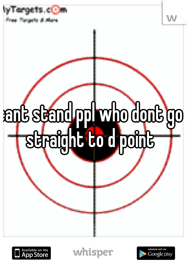 cant stand ppl who dont go straight to d point