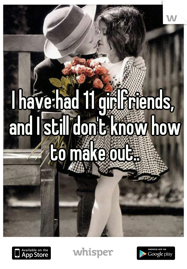 I have had 11 girlfriends, and I still don't know how to make out..