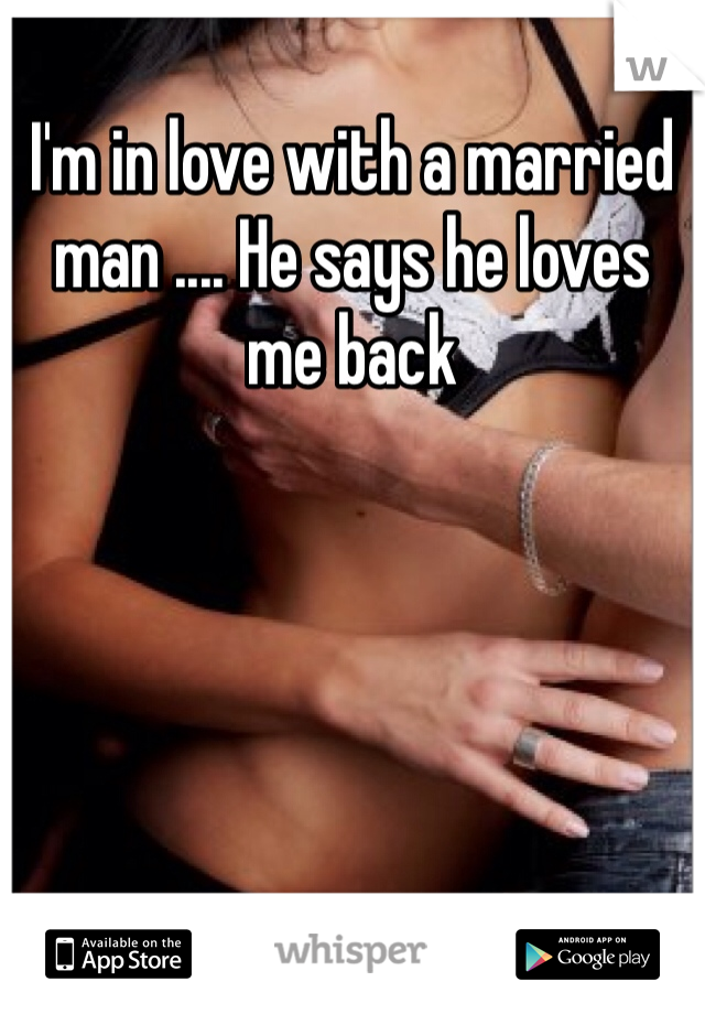 I'm in love with a married man .... He says he loves me back